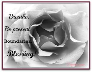 Breathe. Be present. Boundaries. Blessing!
